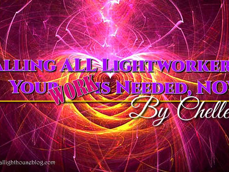 Calling ALL Lightworkers, Your WORK is Needed, NOW!