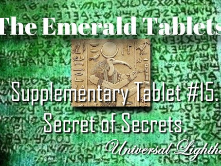 The Emerald Tablets ~ Supplementary Tablet #15.Secret of Secrets.