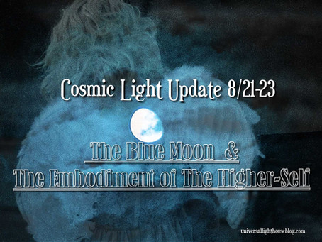 Cosmic Light Update 8/21-23 ~ The Blue Moon & The Embodiment of The Higher-Self