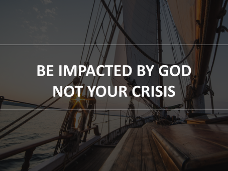 Be Impacted by God and Not the Crisis