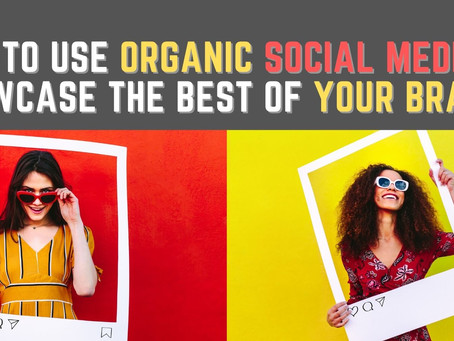 How to Use Organic Social Media to Showcase the Best of Your Brand?