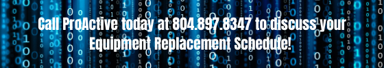 Call ProActive today at 804.897.8347 to discuss your Equipment Replacement Schedule.