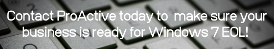 Contact ProActive today to make sure your business is ready for Windows 7 EOL!ess is ready for Windows 7 EOL!