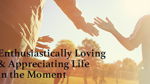 Enthusiastically Loving & Appreciating Life in the Moment