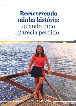 Reescrevendo minha história: quando tudo parecia perdido  Autora: Antonia Macêdo