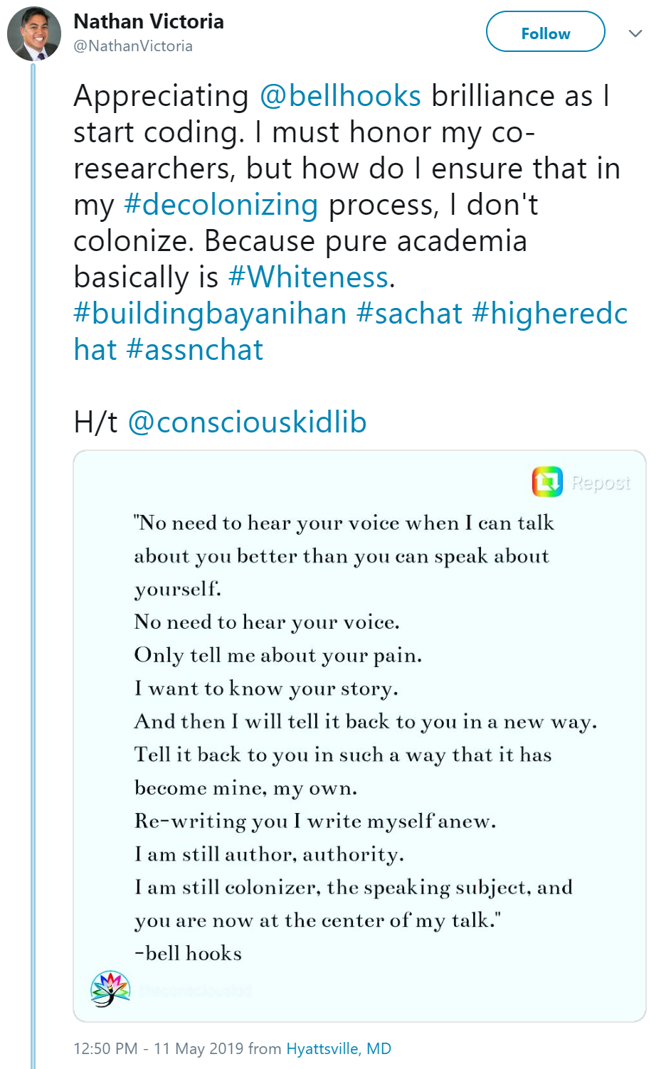 A tweet that states Appreciating @bellhooks brilliance as I start coding. I must honor my co-researchers, but how do I ensure that in my #decolonizing process, I don't colonize. Because pure academia basically is #Whiteness.  #buildingbayanihan #sachat #higheredchat #assnchat  H/t @consciouskidlib. The picture with the tweet states: o need to hear your voice when I can talk about you better than you can speak about yourself. No need to hear your voice. Only tell me about your pain. I want to know your story. And then I will tell it back to you in a new way. Tell it back to you in such a way that it has become mine, my own. Re-writing you I write myself anew. I am still author, authority. I am still colonizer, the speaking subject, and you are now at the center of my talk.