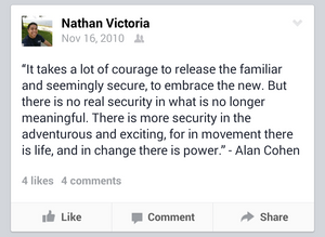 A Facebook post that states:  It takes a lot of courage to release the familiar and seemingly secure, to embrace the new. But there is no real security in what is no longer meaningful. There is more security in the adventurous and exciting, for in movement there is life, and in change there is power. – Alan Cohen