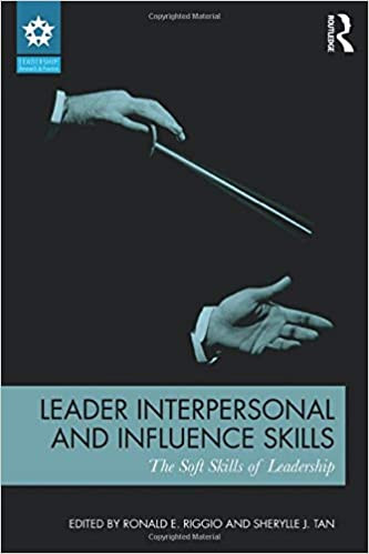 Leader Interpersonal and Influence Skills: The Soft Skills of Leadership by Ronald E. Riggio and Sherylle J. Tan