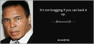 """It's not bragging if you can back it up."" Muhammad Ali"