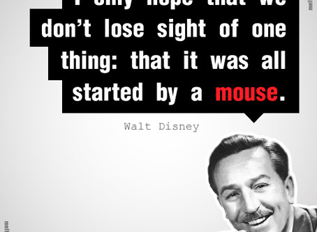 """It was all started by a mouse.""  -Walt Disney"