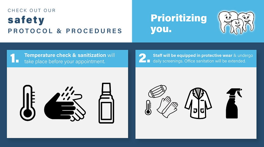 Check out our safety protocol & procedures. Prioritizing you. 1. Temperature check & sanitization will take place before your appointment. 2. Staff will be equipped in protective wear & undergo daily screenings. Office sanitation will be extended.