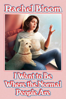 I Want to Be Where the Normal People Are by Rachel Bloom