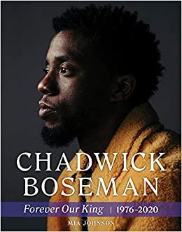 Chadwick Boseman : Forever Our King 1976-2020 by Mia Johnson