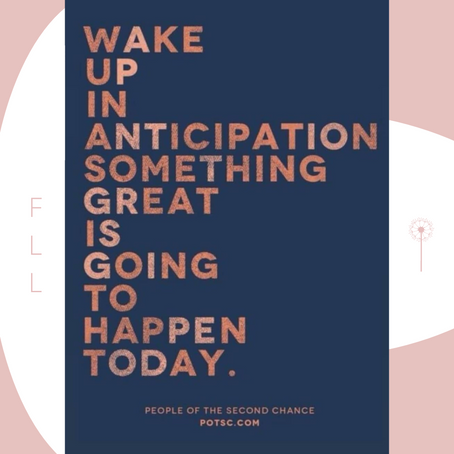 ANTICIPATE GREAT THINGS DAILY!
