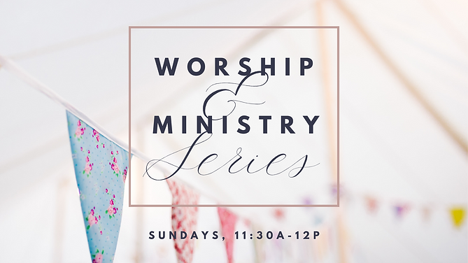 Worship & Ministry Series, Sundays, 11:30am-12pm