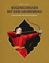 Adam Swoboda: Bogenschiessen mit dem Daumenring - Schiesstechnik für kurze Reflexbögen