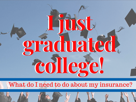 I just graduated from college! What do I need to do about my insurance?