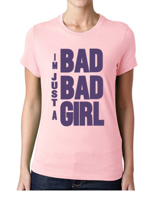 IM JUST A BAD BAD GIRL