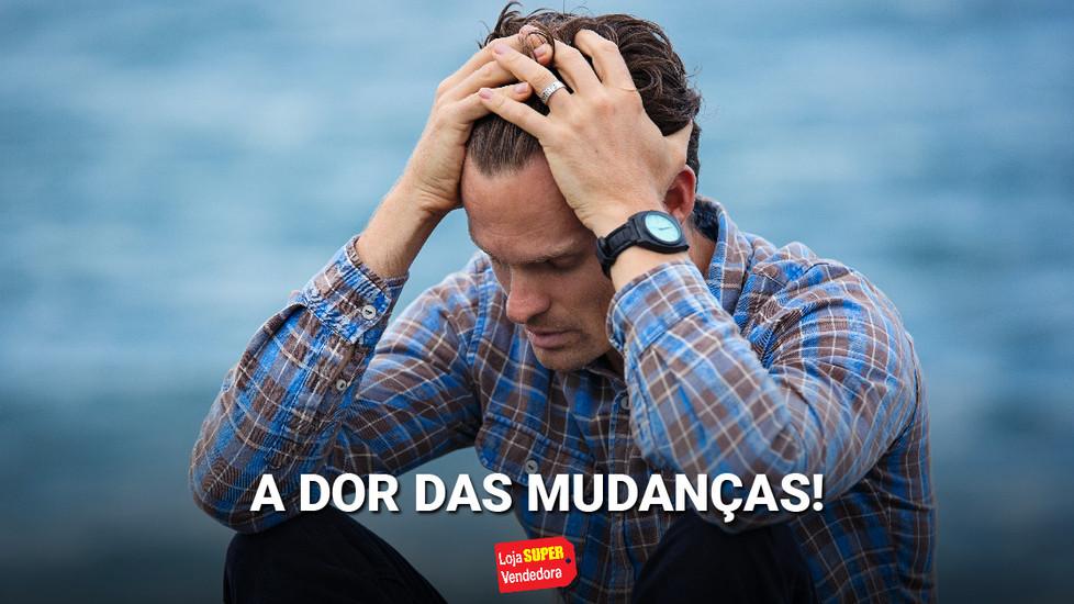 A DOR DAS MUDANÇAS!