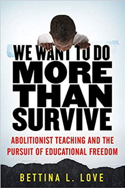 We Want to Do More Than Survive: Abolitionist Teaching and the Pursuit of Educat