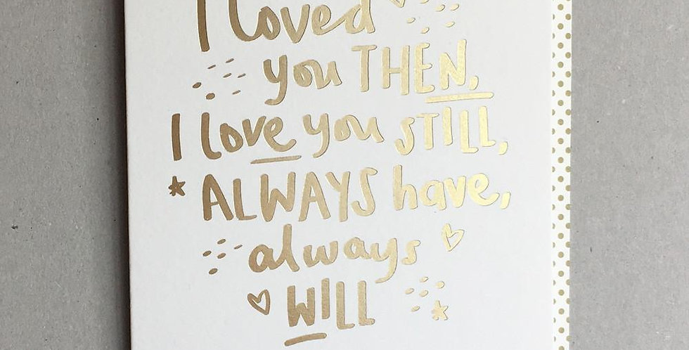 Anniversary card for Husband or Wife saying I loved you then, I love you still Always have always will