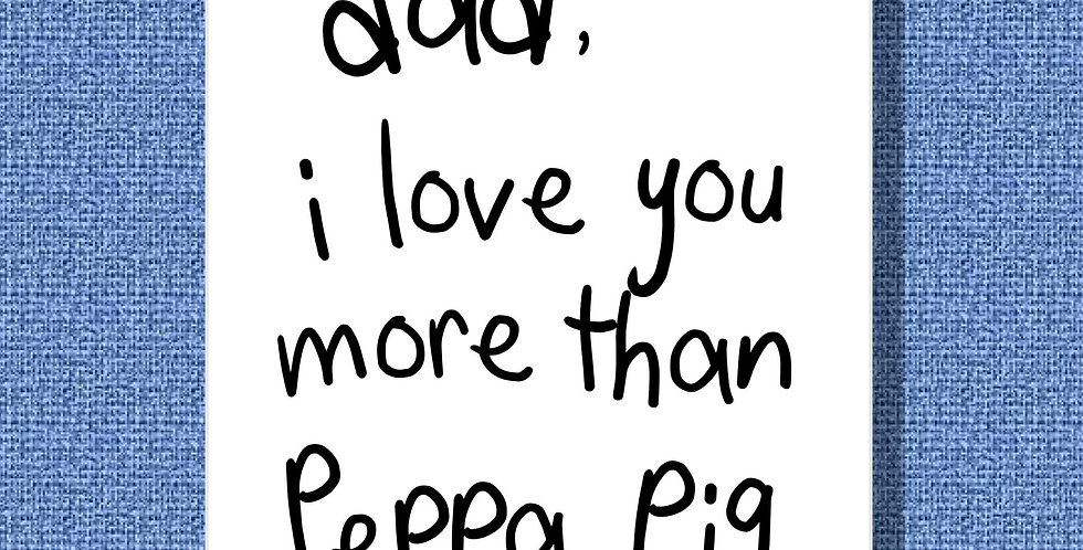 A Father's Day/Dad's birthday card. White with black kid's writing saying Dad I love you more than Peppa Pig