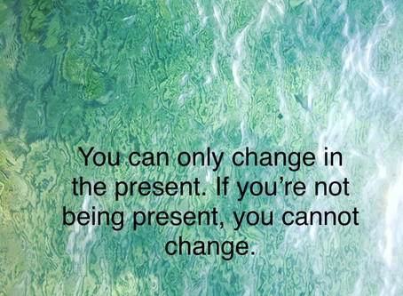 To make changes, be here now.