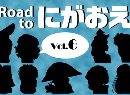 『Road to にがおえ』 Vol.6
