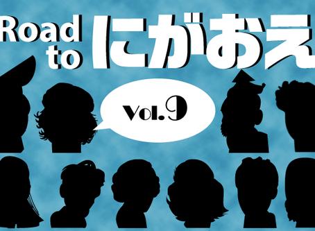 『Road to にがおえ』 Vol.9