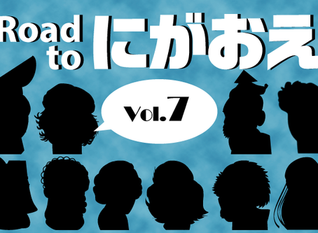 『Road to にがおえ』 Vol.7