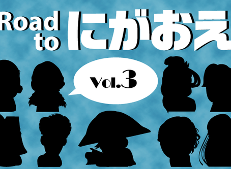 『Road to にがおえ』 Vol.3