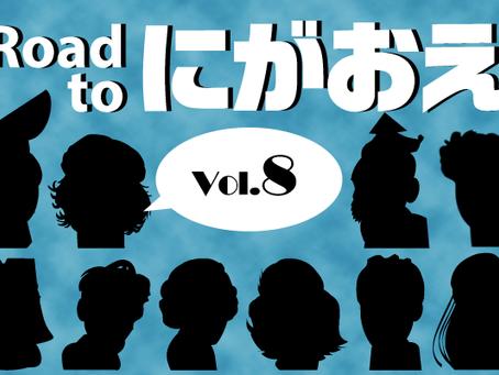 『Road to にがおえ』 Vol.8
