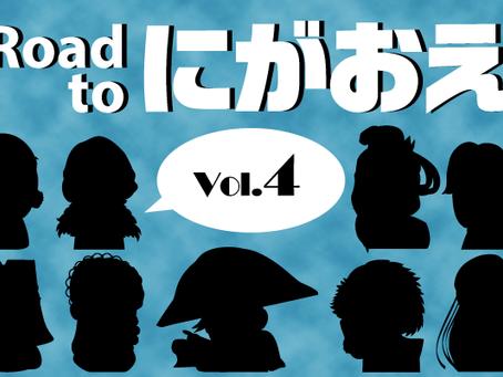 『Road to にがおえ』 Vol.4