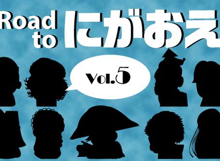 『Road to にがおえ』 Vol.5