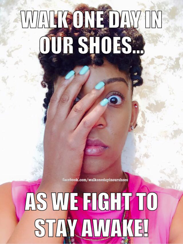Walk one day in our shoes...as we fight to stay awake!