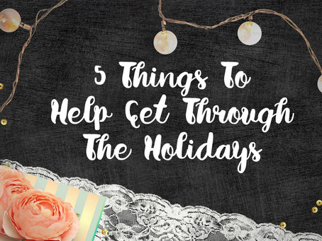 5 Things To Help You Get Through The Holidays