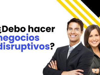 ¿Debo hacer negocios disruptivos?