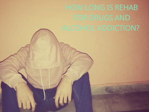 HOW LONG IS REHAB FOR DRUGS AND ALCOHOL ADDICTION?
