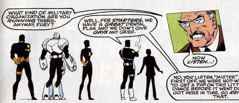"The panel is most of the width of the page. It shows 5 agents standing the in the helicarrier, but the whole background is white, with the agents showsn as black silhouettes. Only the silver and gold part of their uniform are in colour. Three stand in a group to the left, while Nick Fury, made obvious by his uniform, hairstyle and cigar, stands in the centre with another smaller figure in a suit, with no metal on his. He is speaking to a Senator on a large screen above him, the only part of the image drawn in full colour. The senator is an old white man with grey hair and moustache. He squints out from behind his glasses and his teeth are gritted in anger. He asks: ""What kind of military organization are you running there, anyway, Fury?"" Fury replies: ""Well, fer starters, we have a great dental place and we don't give gays any grief."" The Senator retorts ""Now, LISTEN...!"", but Fury cuts him off."