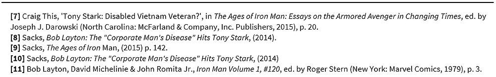 "Footnotes: [7] Craig This, 'Tony Stark: Disabled Vietnam Veteran?', in The Ages of Iron Man: Essays on the Armored Avenger in Changing Times, ed. by Joseph J. Darowski (North Carolina: McFarland & Company, Inc. Publishers, 2015), p. 20. [8] Sacks, Bob Layton: The ""Corporate Man's Disease"" Hits Tony Stark, (2014). [9] Sacks, The Ages of Iron Man, (2015) p. 142. [10] Sacks, Bob Layton: The ""Corporate Man's Disease"" Hits Tony Stark, (2014) [11] Bob Layton, David Michelinie & John Romita Jr., Iron Man Volume 1, #120, ed. by Roger Stern (New York: Marvel Comics, 1979), p. 3."