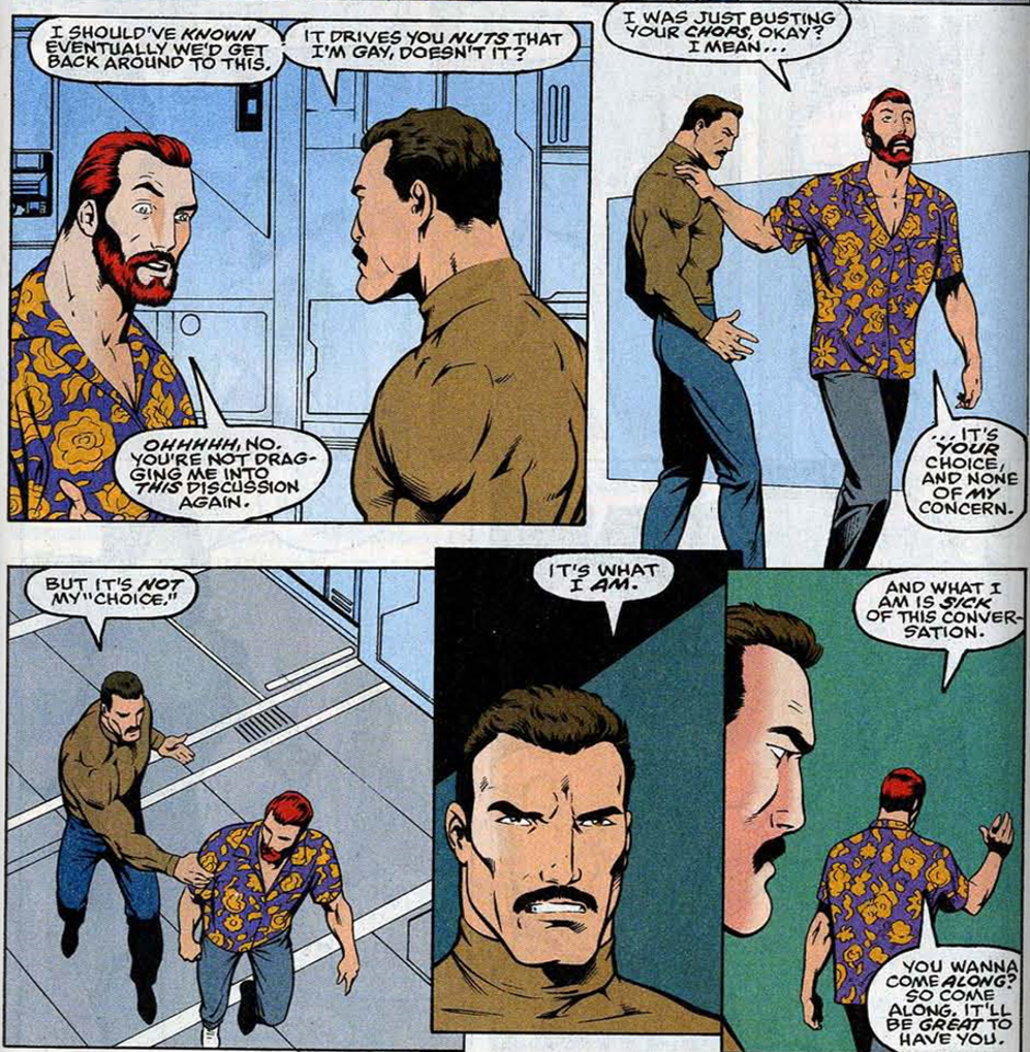 "2/3 Of a comic book page, made up of 5 panels, with 2 above and 3 below. The first panel shows Ulysses, a man with pale skin, red hair and a beard, wearing a purple shirt with large yellow flowers, and his brother Hector, who has slightly tanned skin, dark hair and a moustache, and is wearing a tight brown turtleneck which shows his musculature. They are standing in a corridor lined with metallic panels, giving the impression of a typical science-fiction base. Hector is serious, looking intently at Ulysses. He says: ""I should've known eventually we'd get back around to this. It drives you nuts that I'm gay, doesn't it?"" Hector looks indredulous. with one eyebrow raised. He replies: ""Ohhhhh, no. You're dragging me into this discussion again."" Panel 2: Ulysses brushed past Hector with a hand on his shoulder. Hector's body is tense and he looks after Ulysses, wary. Ulysses continues: ""I was just busting your chops, okay? I mean, it's your choice, and none of my concern. Panel 3, below the previous two: Hector catches Ulysses by the arm, and Ulysses looks back at him over his shoulder. Hector is upset. He says ""But it's not my ""choice."" Panel 4: Hector has has pulled back. Only his face can be seen, surrounded by shadows which underline the serious looks on his face. He says ""It's what I am."" Panel 5: Ulysses walks off dismissively, with Hector watching him go. Ulysses says as he leaves: ""And what I am is sick of this conversation. You wanna come along? So come along. It'll be great to have you."""