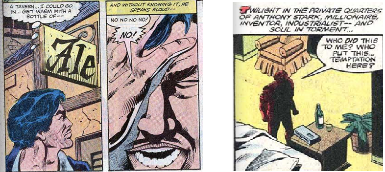 "P. 18: First Panel: Tony Stark looks longingly at a pub, thinking ""A tavern... I could go in... get warm with a bottle of--"". Second Panel: He turns violently away, saying ""No no no no! NO!."" P. 1: Caption: ""Twilight in the private quarters of Anthony Stark, Millionaire, Inventor, Industrialist-- and soul in torment...."" Tony Stark stands with clenched fists, looking at a bottle of whiskey which has been anonymously placed in his room. He says ""Who did this to me? Who put this.... temptation here?"""