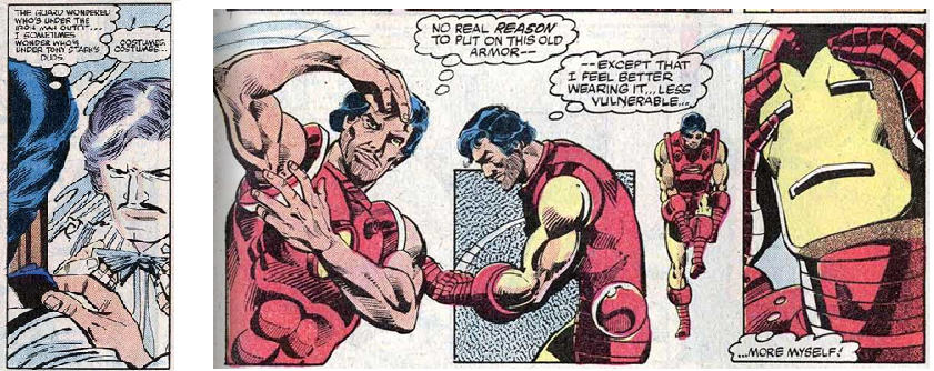 "#158, Page 4: Tony Stark stares into a mirror, straightening a bow tie. He thinks ""The guard wondered who's under the Iron Man outfit… I sometimes wonder who's Tony Stark's duds. Costumes, costumes…"". #167, page 5: A sequence of a stressed, unshaven Tony Stark putting on the armour. He attaches the chestplate, and thinks ""No real *reason* to put on this old armor--"". He puts on the gauntlets: ""--xcept that I feel better wearing it.... less vulnerable...."" He pulls on the boots. He puts on the helmet, thinking ""more myself!"""