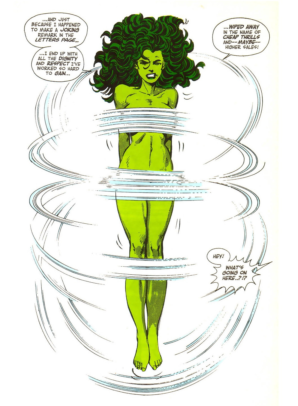 "A full-page excerpt of She-Hulk. She-Hulk is portrayed as a fit woman with light green skin with long, dark green hair fanned out over her head. She has a look of frustration on her face and her pointed toes give the effect of her jumping. There are motion lines around her meant to convey a jump rope, and these lines are the only thing covering up She-Hulk's apparently naked body. She has two speech bubbles on either side of her head that read: ""...And just because I happened to make a joking remark in the letters page… ...I end up with all the dignity and respect I've worked so hard to gain… … wiped away in the name of cheap thrills and -- maybe -- higher sales!"" A speech bubble with spiky edges in the bottom right corner reads ""Hey! What's going on here!"""