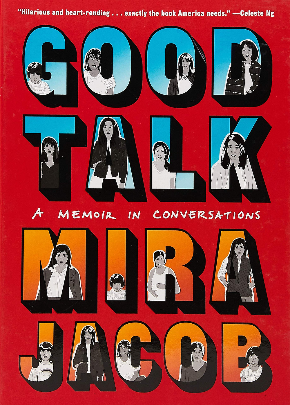 "The cover for the comic. Its background is a medium red. The full title is 'Good Talk: A memoir in Conversations'. The 'Good Talk' text is in all capital letters and has a large blue ombre font, where it transitions from a medium blue at the top of each letter to a lighter blue. The letters have a black outline. In each letter is an image of Mira the character from the comic at different stages in her life/in the story. Above the 'Good Talk' text, in small white font, is a blurb quote by Celeste Ng. It reads, '""Hilarious and heart-rending...exactly the book America needs."" - Celeste Ng'. Beneath the 'Good Talk' text in a larger white font that is designed to look handwritten is 'A Memoir in Conversations'. Beneath this text is the author's name 'Mira Jacob.' The font for 'Mira Jacob' is just like that of 'Good Talk', with an ombre effect, capitalized letters, black outline, and images of character Mira in each letter, but the color transitions from a medium to dark orange."
