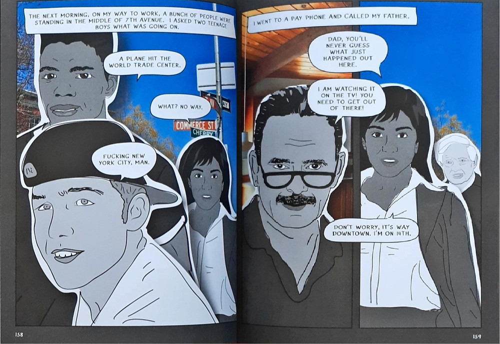 A two-page spread. The first page is a full-page panel. The background is a photograph of the street of NYC: the cloudless blue skies, trees, and street signs present. Adult Mira is in the background, far right. In front of her is a black teenage boy, and in front of him is a white teenage boy. The narrative box, on the center top of the panel, reads: 'The next morning, on my way to work, a bunch of people were standing in the middle of 7th Avenue. I asked two teenage boys what was going on.' The black boy says, 'A plane hit the World Trade Center.' Mira says, 'What? No way.' The white teenage boy says, 'Fucking New York City, man.' The next page, contains two panels, the gutter space dividing the panels vertically. The narrative box, stretching across both panels, reads 'I went to a pay phone and called my father.' The leftmost panel contains a close-up of Mira's father upper torso and head. The background is a photograph of a home's interior, full of wooden ceilings and high beams. The rightmost panel is of adult Mira in the foreground. The same background of New York City is present, but only with the sky and tree present. An elderly white man is behind Mira. The speech bubbles cross between both panels. Mira's first speech bubble says, 'Dad, you'll never guess what just happened out here.' Her father says, 'I am watching it on the TV! You need to get out of there!' Mira replied, 'Don't worry, it's way downtown. I'm on 14th.'