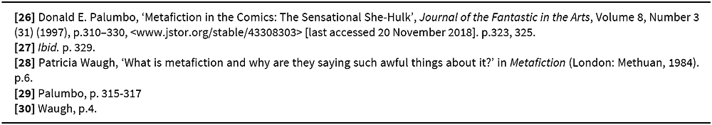[26] Donald E. Palumbo, 'Metafiction in the Comics: The Sensational She-Hulk', Journal of the Fantastic in the Arts, Volume 8, Number 3 (31) (1997), p.310–330, <www.jstor.org/stable/43308303> [last accessed 20 November 2018]. p.323, 325. [27] Ibid. p. 329. [28] Patricia Waugh, 'What is metafiction and why are they saying such awful things about it?' in Metafiction (London: Methuan, 1984). p.6. [29] Palumbo, p. 315-317 [30] Waugh, p.4.