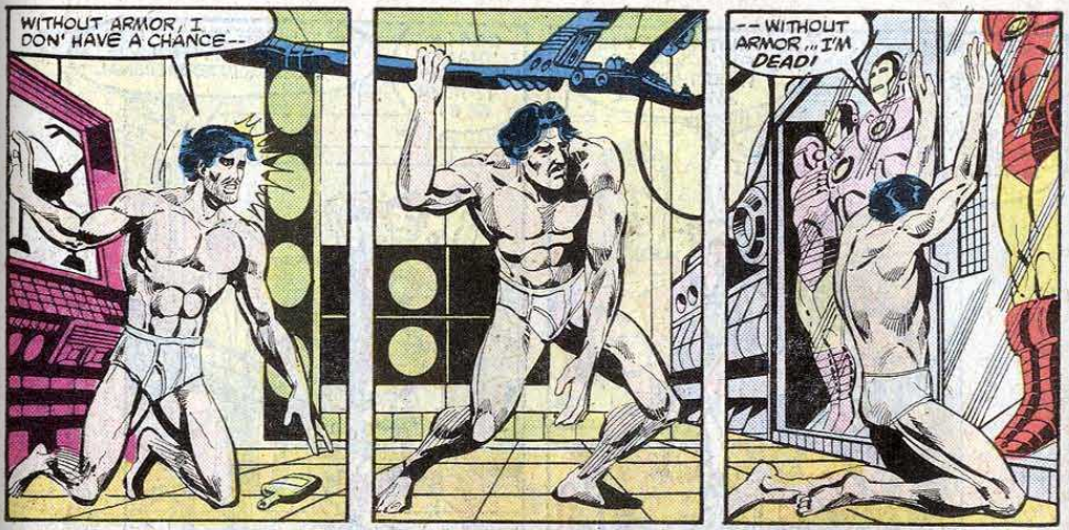 "Panel 1: Tony Stark, naked and drunk, is watching James Rhodes fight an enemy in his armour, and is terrified without an armour of his own. The armours are locked in cases he can't remember the code to. He's naked apart from his underwear, and on this knees, struggling to stand. There's an empty bottle on the floor beside him. He says ""without armor, I don' have a chance--. Panel 2: He pulls himself up by a piece of machinery, but his other arms hangs down and his legs won't straighten all the way. Panel 3: He slumps, kneeling against the case holding the armours. His arms are up, trying to get in, but he can't remember the code. He is lost, finishing his earlier thought: ""--without armor... I'm DEAD!"""
