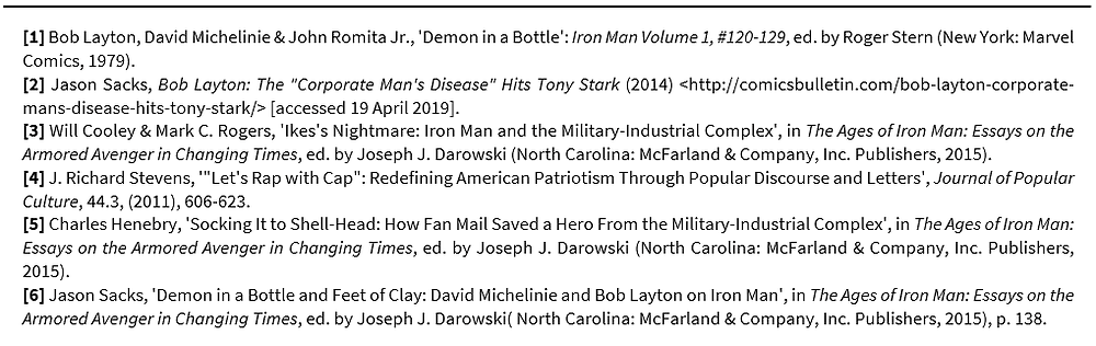 "Footnotes: [1] Bob Layton, David Michelinie & John Romita Jr., 'Demon in a Bottle': Iron Man Volume 1, #120-129, ed. by Roger Stern (New York: Marvel Comics, 1979). [2] Jason Sacks, Bob Layton: The ""Corporate Man's Disease"" Hits Tony Stark (2014) <http://comicsbulletin.com/bob-layton-corporate-mans-disease-hits-tony-stark/> [accessed 19 April 2019]. [3] Will Cooley & Mark C. Rogers, 'Ikes's Nightmare: Iron Man and the Military-Industrial Complex', in The Ages of Iron Man: Essays on the Armored Avenger in Changing Times, ed. by Joseph J. Darowski (North Carolina: McFarland & Company, Inc. Publishers, 2015). [4] J. Richard Stevens, '""Let's Rap with Cap"": Redefining American Patriotism Through Popular Discourse and Letters', Journal of Popular Culture, 44.3, (2011), 606-623.  [5] Charles Henebry, 'Socking It to Shell-Head: How Fan Mail Saved a Hero From the Military-Industrial Complex', in The Ages of Iron Man: Essays on the Armored Avenger in Changing Times, ed. by Joseph J. Darowski (North Carolina: McFarland & Company, Inc. Publishers, 2015). [6] Jason Sacks, 'Demon in a Bottle and Feet of Clay: David Michelinie and Bob Layton on Iron Man', in The Ages of Iron Man: Essays on the Armored Avenger in Changing Times, ed. by Joseph J. Darowski( North Carolina: McFarland & Company, Inc. Publishers, 2015), p. 138."