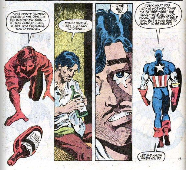 "The lower 2 thirds of a comic page, divided into 4 long thin panels. Panel 1:Tony Stark, coloured red against a blank white background, crawls on the floor to an open bottle of alcohol, saying: ""You don't understand. If you could be inside my skin... If you could feel what I'm feeling, you'd know..."" Panel 2: He kneels, now in colour, looking down at the bottle he holds in both hands. There are cracks in the dirty wall behind him. He looks haggard and unshaven, and his shirt is rumpled. He continues: ""...you'd know that I've *got* to drink..."". Panel 3: A close up of a slice of Tony Stark's face. He looks up, tears spilling from his blue eyes, his teeth gritted. He finishes, ""...I've got to.."" Captain America's full body can be seen against a white background. He's walking away. He tells Tony, ""Tony, what you say is not new to me. My father -- rest his soul -- was an alcoholic. We tried to help him, but a man has to *want* to be helped."" Another speech bubble at the bottom of the panel finishes: ""Let me know when you do."" He doesn't look back."